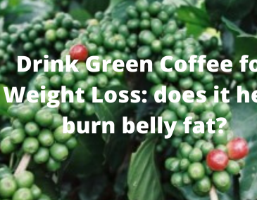 Drink Green Coffee for Weight Loss does it help burn belly fat